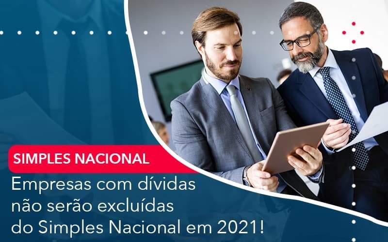 Empresas Com Dividas Nao Serao Excluidas Do Simples Nacional Em 2021 Organização Contábil Lawini - FIDUCIA Contabilidade   Assessoria e Consultoria no Rio de Janeiro