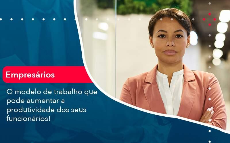 O Modelo De Trabalho Que Pode Aumentar A Produtividade Dos Seus Funcionarios Organização Contábil Lawini - FIDUCIA Contabilidade | Assessoria e Consultoria no Rio de Janeiro