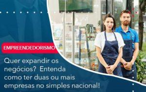 Quer Expandir Os Negocios Entenda Como Ter Duas Ou Mais Empresas No Simples Nacional Organização Contábil Lawini - FIDUCIA Contabilidade | Assessoria e Consultoria no Rio de Janeiro
