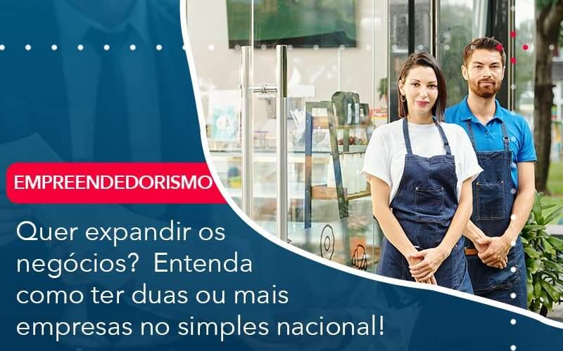 Quer Expandir Os Negocios Entenda Como Ter Duas Ou Mais Empresas No Simples Nacional Organização Contábil Lawini - FIDUCIA Contabilidade   Assessoria e Consultoria no Rio de Janeiro
