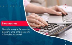 Descubra O Que Fazer Antes De Abrir Uma Empresa Com O Simples Nacional Organização Contábil Lawini - FIDUCIA Contabilidade   Assessoria e Consultoria no Rio de Janeiro