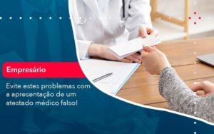 Evite Estes Problemas Com A Apresentacao De Um Atestado Medico Falso 1 Organização Contábil Lawini - FIDUCIA Contabilidade | Assessoria e Consultoria no Rio de Janeiro