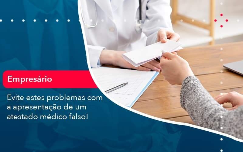 Evite Estes Problemas Com A Apresentacao De Um Atestado Medico Falso 1 Organização Contábil Lawini - FIDUCIA Contabilidade   Assessoria e Consultoria no Rio de Janeiro