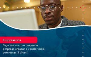 Faca Sua Micro E Pequena Empresa Crescer E Vender Mais Com Estas 3 Dicas 1 Organização Contábil Lawini - FIDUCIA Contabilidade | Assessoria e Consultoria no Rio de Janeiro