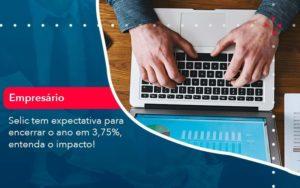 Selic Tem Expectativa Para Encarar O Ano Em 375 Entenda O Impacto 1 Organização Contábil Lawini - FIDUCIA Contabilidade | Assessoria e Consultoria no Rio de Janeiro