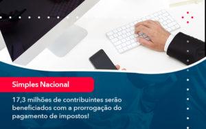 17 3 Milhoes De Contribuintes Serao Beneficiados Com A Prorrogacao Do Pagamento De Impostos 1 - FIDUCIA Contabilidade | Assessoria e Consultoria no Rio de Janeiro