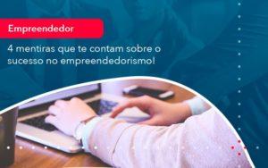 4 Mentiras Que Te Contam Sobre O Sucesso No Empreendedorism 1 - FIDUCIA Contabilidade | Assessoria e Consultoria no Rio de Janeiro