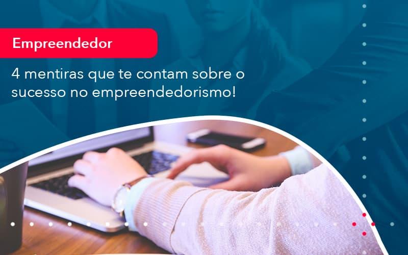 4 Mentiras Que Te Contam Sobre O Sucesso No Empreendedorism 1 - FIDUCIA Contabilidade   Assessoria e Consultoria no Rio de Janeiro