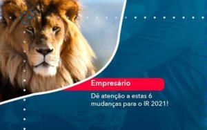 De Atencao A Estas 6 Mudancas Para O Ir 2021 1 Organização Contábil Lawini - FIDUCIA Contabilidade | Assessoria e Consultoria no Rio de Janeiro
