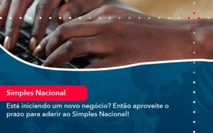 Esta Iniciando Um Novo Negocio Entao Aproveite O Prazo Para Aderir Ao Simples Nacional - FIDUCIA Contabilidade | Assessoria e Consultoria no Rio de Janeiro