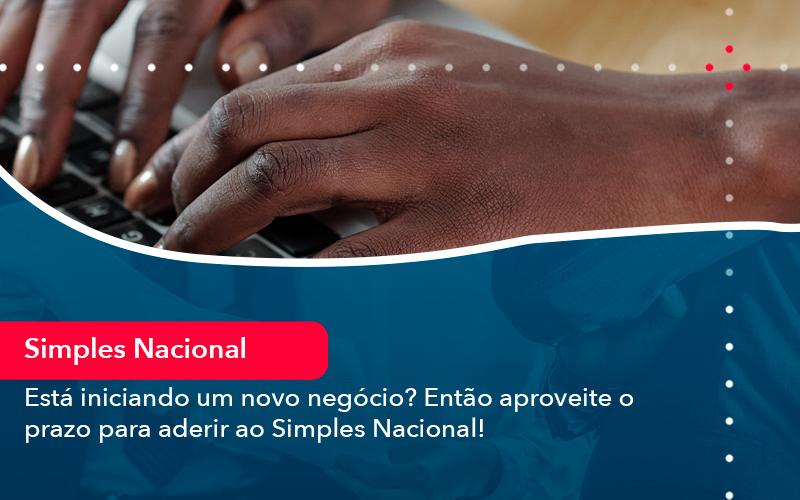 Esta Iniciando Um Novo Negocio Entao Aproveite O Prazo Para Aderir Ao Simples Nacional - FIDUCIA Contabilidade   Assessoria e Consultoria no Rio de Janeiro