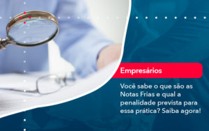 Voce Sabe O Que Sao As Notas Frias E Qual A Penalidade Prevista Para Essa Pratica - FIDUCIA Contabilidade | Assessoria e Consultoria no Rio de Janeiro
