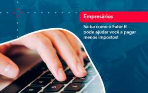 Saiba Como O Fator R Pode Ajudar Voce A Pagar Menos Impostos - FIDUCIA Contabilidade | Assessoria e Consultoria no Rio de Janeiro