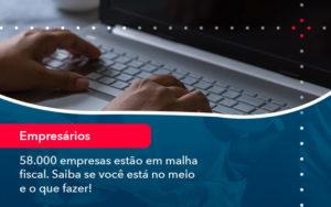 58000 Empresas Estao Em Malha Fiscal Saiba Se Voce Esta No Meio E O Que Fazer 1 - FIDUCIA Contabilidade | Assessoria e Consultoria no Rio de Janeiro