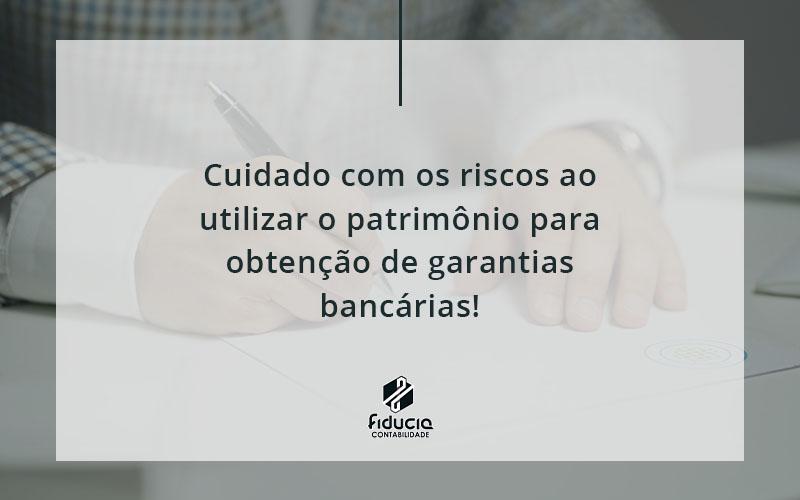 Cuidado Com Os Riscos Ao Utilizar O Patrimônio Para Obtenção De Garantias Bancárias Fiducia - FIDUCIA Contabilidade | Assessoria e Consultoria no Rio de Janeiro