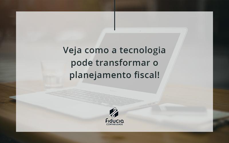 Veja Como A Tecnologia Pode Transformar O Planejamento Fiscal Fiducia - FIDUCIA Contabilidade | Assessoria e Consultoria no Rio de Janeiro
