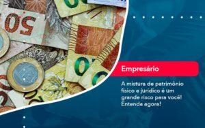 A Mistura De Patrimonio Fisico E Juridico E Um Grande Risco Para Voce 1 - FIDUCIA Contabilidade | Assessoria e Consultoria no Rio de Janeiro