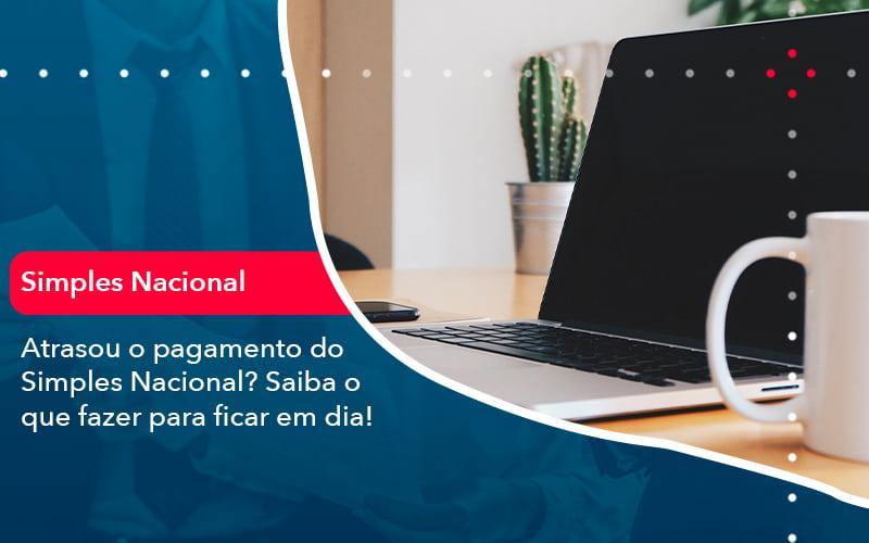 Atrasou O Pagamento Do Simples Nacional Saiba O Que Fazer Para Ficar Em Dia 1 - FIDUCIA Contabilidade | Assessoria e Consultoria no Rio de Janeiro