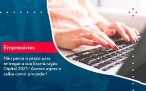 Nao Perca O Prazo Para Entregar A Sua Escrituracao Digital 2021 1 - FIDUCIA Contabilidade | Assessoria e Consultoria no Rio de Janeiro