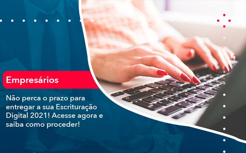Nao Perca O Prazo Para Entregar A Sua Escrituracao Digital 2021 1 - FIDUCIA Contabilidade   Assessoria e Consultoria no Rio de Janeiro