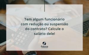 Voce Tem Algum Funcionario Com Reducao Ou Suspensao Do Contrato Veja Aqui Como Calcular O Salario Dele Fiducia - FIDUCIA Contabilidade | Assessoria e Consultoria no Rio de Janeiro