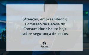 [atenção, Empreendedor] Comissão De Defesa Do Consumidor Discute Hoje Sobre Segurança De Dados Fiducia - FIDUCIA Contabilidade | Assessoria e Consultoria no Rio de Janeiro