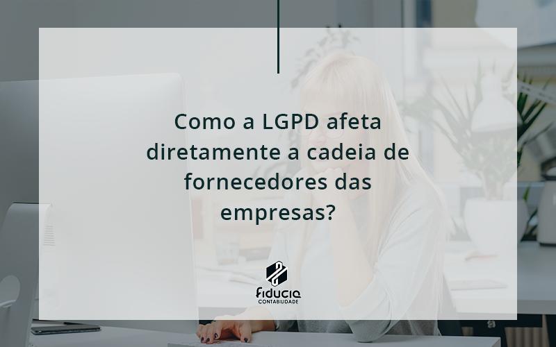 Como A Lgpd Afeta Diretamente A Cadeia De Fornecedores Das Empresas Fiduca - FIDUCIA Contabilidade   Assessoria e Consultoria no Rio de Janeiro