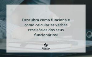 Descubra Como Funciona E Como Calcular As Verbas Rescisórias Dos Seus Funcionários Fiducia - FIDUCIA Contabilidade | Assessoria e Consultoria no Rio de Janeiro