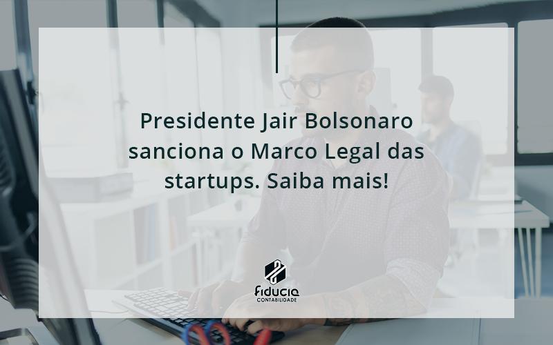 Presidente Jair Bolsonaro Sanciona O Marco Legal Das Startups. Saiba Mais Fiduca - FIDUCIA Contabilidade   Assessoria e Consultoria no Rio de Janeiro