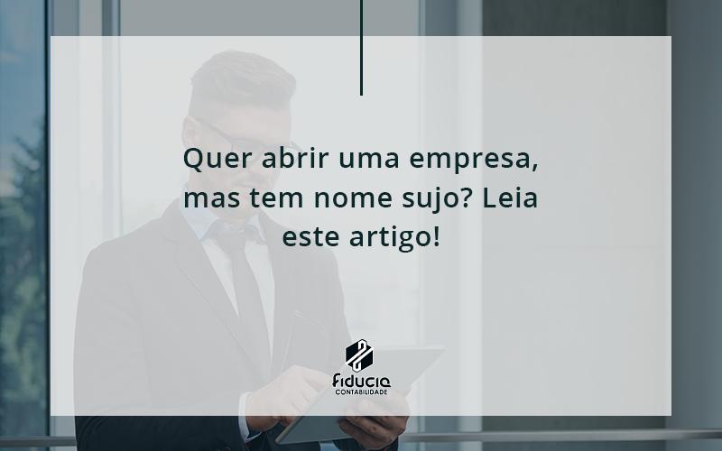 Quem Tem Nome Sujo, Pode Abrir Uma Empresa Fiducia - FIDUCIA Contabilidade | Assessoria e Consultoria no Rio de Janeiro