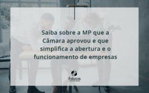 Saiba Mais Sobre A Mp Que A Câmara Aprovou E Que Simplifica A Abertura E O Funcionamento De Empresas Fiducia - FIDUCIA Contabilidade | Assessoria e Consultoria no Rio de Janeiro
