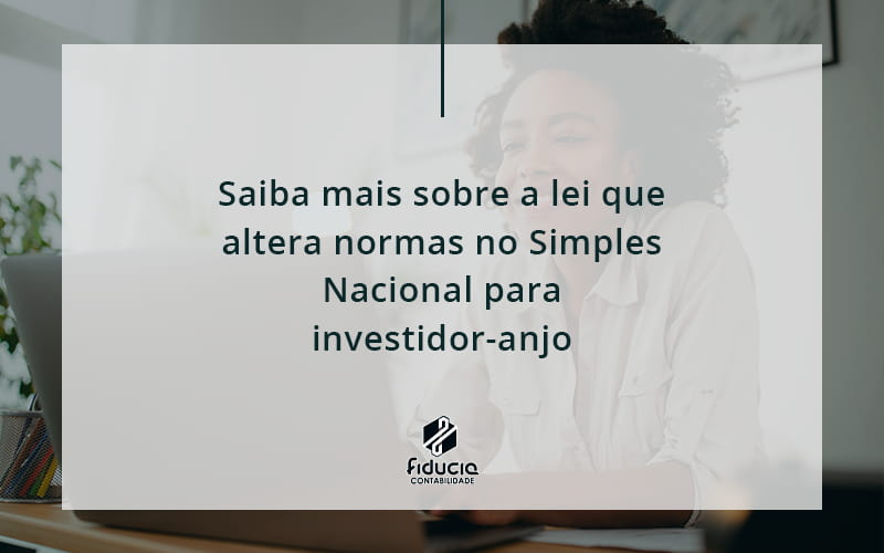 Saiba Mais Sobre A Lei Que Altera Normas No Simples Nacional Para Investidor Anjo Fiducia - FIDUCIA Contabilidade | Assessoria e Consultoria no Rio de Janeiro