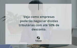 Veja Como Empresas Poderão Negociar Dívidas Tributárias Com Até 50% De Desconto. Fiducia - FIDUCIA Contabilidade | Assessoria e Consultoria no Rio de Janeiro