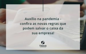 Auxilio Na Pandemia Confira As Novas Regras Que Podem Salvar O Caixa Da Sua Empresa Fiducia - FIDUCIA Contabilidade | Assessoria e Consultoria no Rio de Janeiro