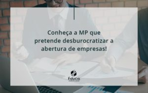 Conheca A Mp Que Pretende Desburocratizar A Abertura De Empresa Fiducia - FIDUCIA Contabilidade | Assessoria e Consultoria no Rio de Janeiro
