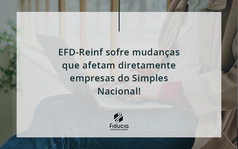 Efd Reinf Sofre Mudancas Que Afetam Diretamente Empresas Do Simples Nacional Fiducia - FIDUCIA Contabilidade   Assessoria e Consultoria no Rio de Janeiro