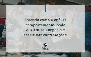 Entenda Como A Analise Comportamental Pode Auxiliar Seu Pequeno Ou Medio Negocio E Acerte Nas Contratacoes Fiducia - FIDUCIA Contabilidade | Assessoria e Consultoria no Rio de Janeiro