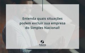 Entenda Quais Situacoes Podem Excluir Sua Empresa Do Simples Nacional Fiducia - FIDUCIA Contabilidade | Assessoria e Consultoria no Rio de Janeiro