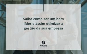 Saiba Como Ser Um Bom Lider E Assim Otimizar A Gestao Da Sua Empresa Fiducia - FIDUCIA Contabilidade | Assessoria e Consultoria no Rio de Janeiro