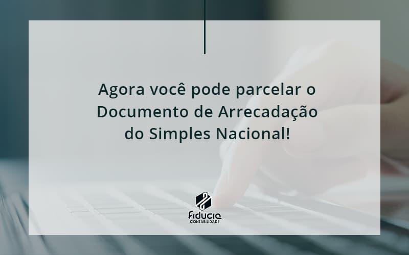 Agora Você Pode Parcelar O Documento De Arrecadação Do Simples Nacional! Fiducia - FIDUCIA Contabilidade   Assessoria e Consultoria no Rio de Janeiro