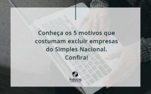 Conheça Os 5 Motivos Que Costumam Excluir Empresas Do Simples Nacional. Confira Fiducia - FIDUCIA Contabilidade | Assessoria e Consultoria no Rio de Janeiro
