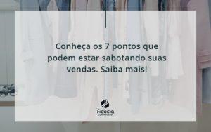 Conheça Os 7 Pontos Que Podem Estar Sabotando Suas Vendas. Saiba Mais! Fiducia - FIDUCIA Contabilidade | Assessoria e Consultoria no Rio de Janeiro