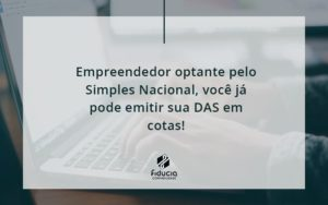 Empreendedor Optante Pelo Simples Nacional, Você Já Pode Emitir Sua Das Em Cotas! Fiducia - FIDUCIA Contabilidade | Assessoria e Consultoria no Rio de Janeiro