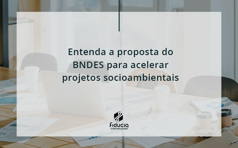 Entenda Como O Bndes Promete Acelerar Projetos Que Possuam Reflexos Socioambientais E Prepare Se Para Crescer Fiducia - FIDUCIA Contabilidade | Assessoria e Consultoria no Rio de Janeiro