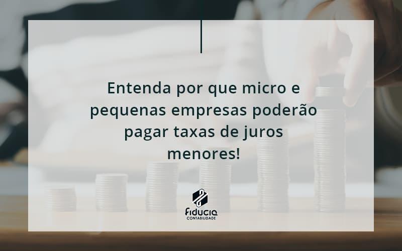 Entenda Por Que Micro E Pequenas Empresas Poderão Pagar Taxas De Juros Menores Fiducia - FIDUCIA Contabilidade | Assessoria e Consultoria no Rio de Janeiro