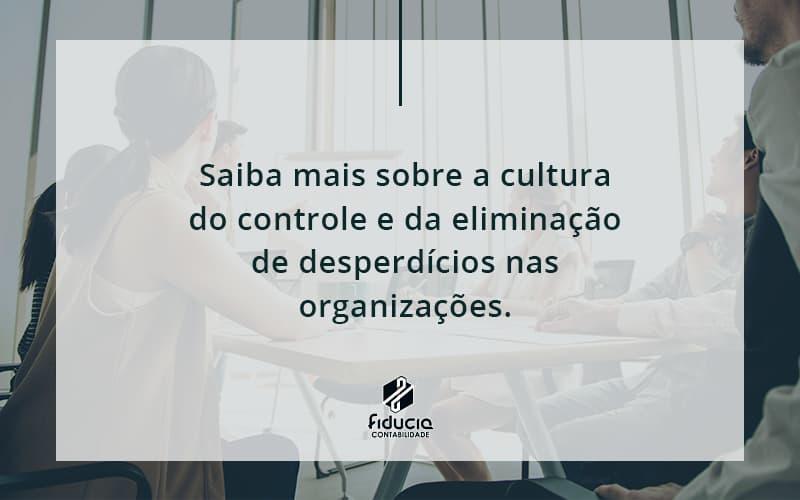 Saiba Mais Sobre A Cultura Do Controle E Da Eliminação De Desperdícios Nas Organizações. Fiducia - FIDUCIA Contabilidade | Assessoria e Consultoria no Rio de Janeiro