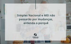 Simples Nacional E Mei Não Passarão Por Mudanças, Entenda O Porquê Fiducia - FIDUCIA Contabilidade | Assessoria e Consultoria no Rio de Janeiro