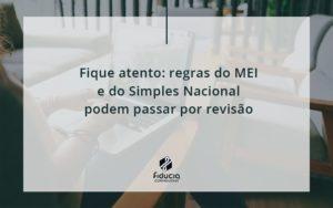 Fique Atento Regras Mei E Do Simples Nacional Podem Passar Por Revisao Fiducia - FIDUCIA Contabilidade | Assessoria e Consultoria no Rio de Janeiro