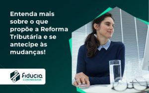Entenda Mais Sobre O Que Propõe A Reforma Tributária E Se Antecipe às Mudanças! Fiducia - FIDUCIA Contabilidade | Assessoria e Consultoria no Rio de Janeiro
