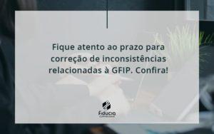 Fique Atento Ao Prazo Para Correção De Inconsistências Relacionadas à Gfip. Confira Fiducia - FIDUCIA Contabilidade | Assessoria e Consultoria no Rio de Janeiro
